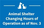 Animal Shelter Changing Hours of Operation as of Nov. 3