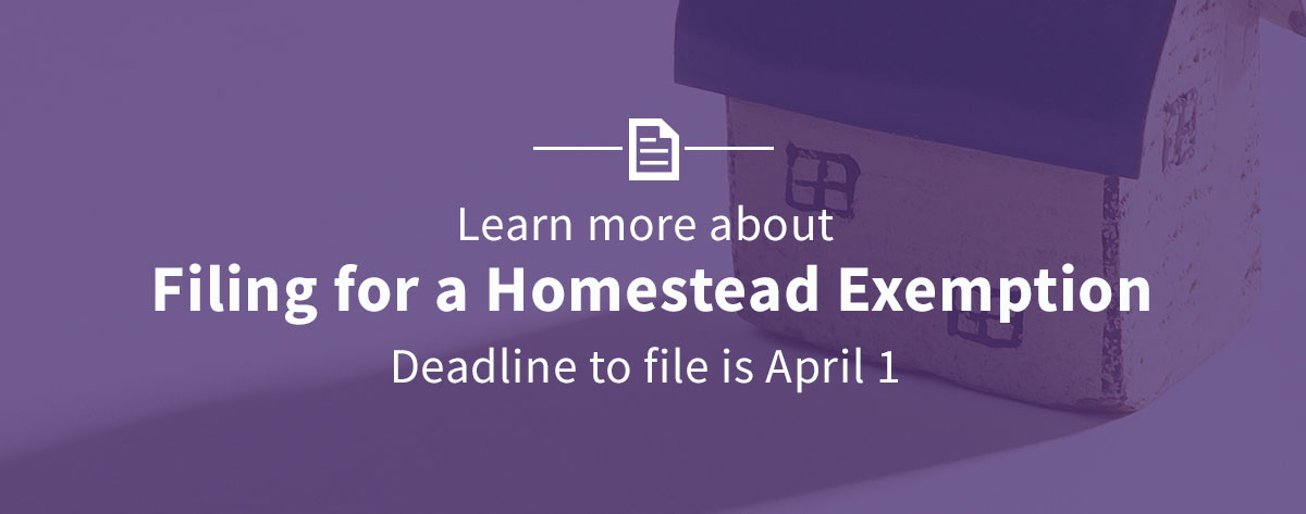Learn more about filing for a homestead exemption. Deadline to file is April 1