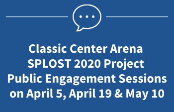 Classic Center Arena  SPLOST 2020 Project Public Engagement Sessions on April 5, April 19 & May 10